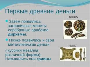 Первые древние деньги Затем появились заграничные монеты- серебряные арабские