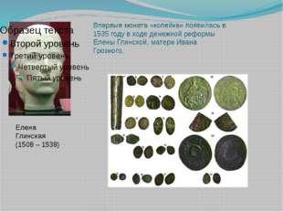 Елена Глинская (1508 – 1538) Впервые монета «копейка» появилась в 1535 году