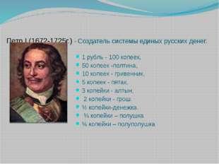 Петр I (1672-1725г.) - Создатель системы единых русских денег. 1 рубль - 100