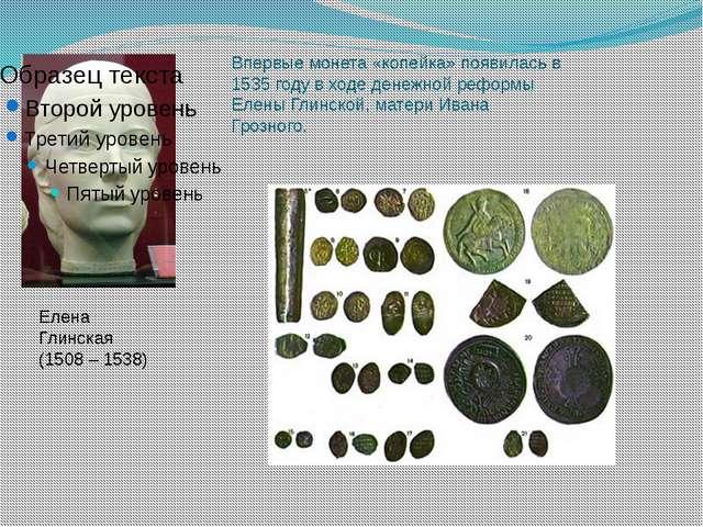 Елена Глинская (1508 – 1538) Впервые монета «копейка» появилась в 1535 году...