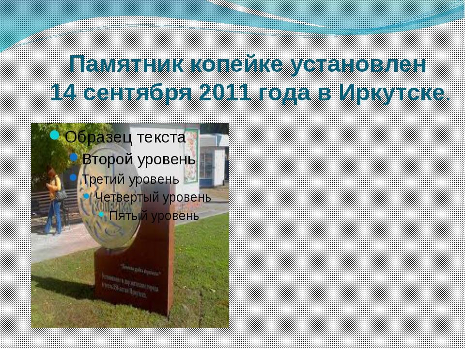 Памятник копейке установлен 14 сентября 2011 года в Иркутске.