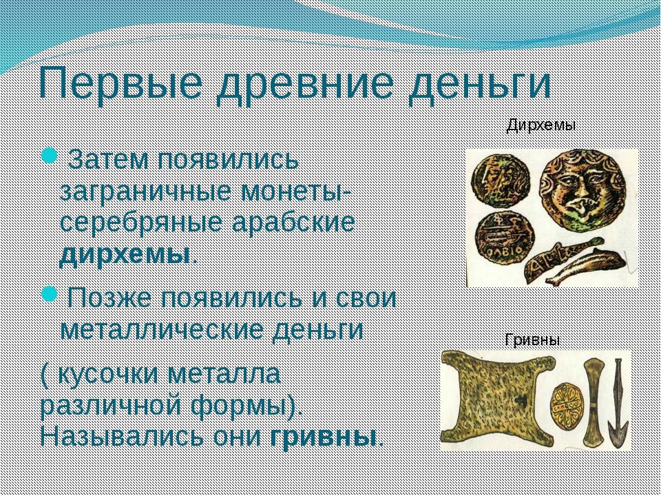 Первые древние деньги Затем появились заграничные монеты- серебряные арабские...