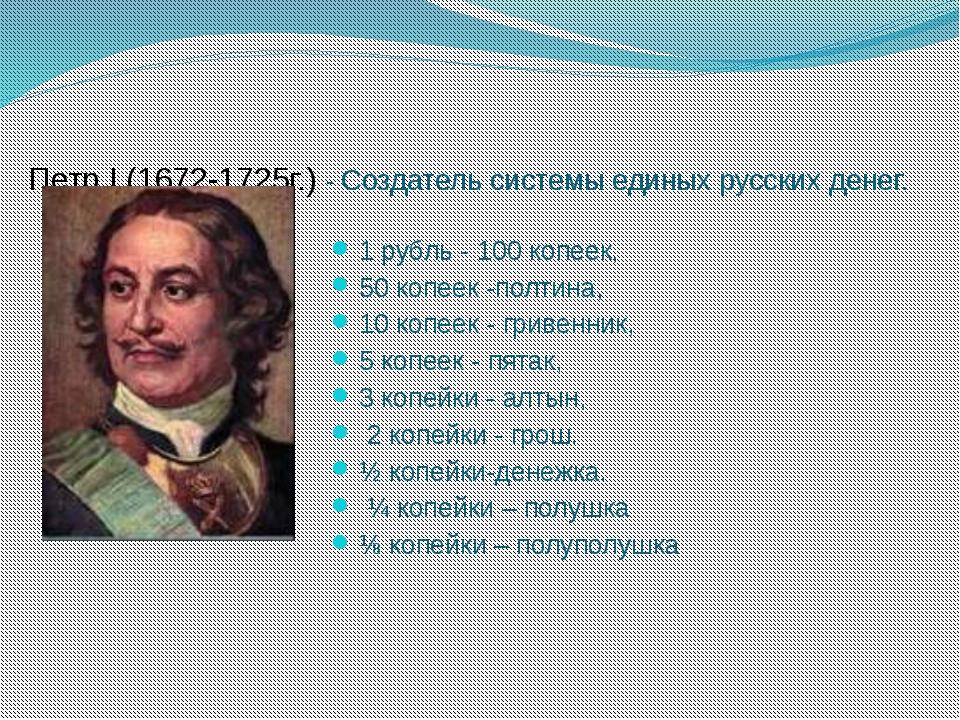 Петр I (1672-1725г.) - Создатель системы единых русских денег. 1 рубль - 100...