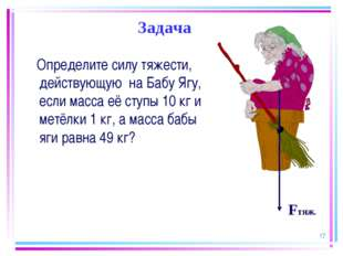 * Задача Определите силу тяжести, действующую на Бабу Ягу, если масса её ступ