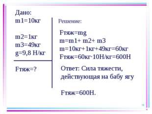 * Дано: m1=10кг m2=1кг m3=49кг g=9,8 Н/кг Fтяж=? Fтяж=mg m=m1+ m2+ m3 m=10кг