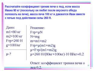 Рассчитайте коэффициент трения печи о лед, если масса Ивана 80 кг (поскольку