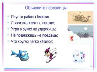 * Объясните пословицы Плуг от работы блестит; Лыжи скользят по погоде; Угря в