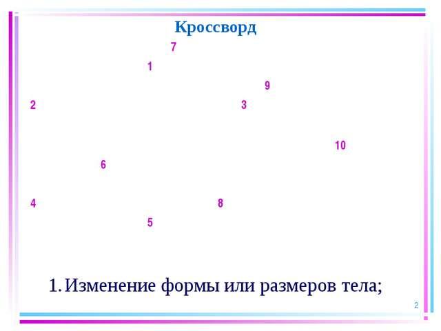 * Кроссворд Изменение формы или размеров тела; 7 1...