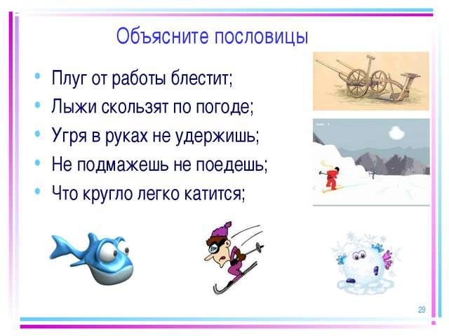 * Объясните пословицы Плуг от работы блестит; Лыжи скользят по погоде; Угря в...