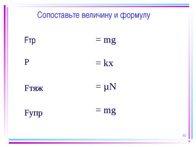 * Сопоставьте величину и формулу Fтр = mg = kx = µN = mg Fупр Fтяж Р