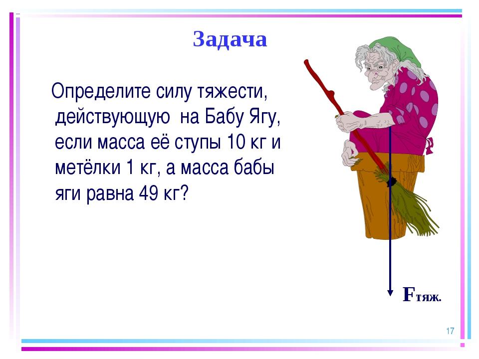 * Задача Определите силу тяжести, действующую на Бабу Ягу, если масса её ступ...