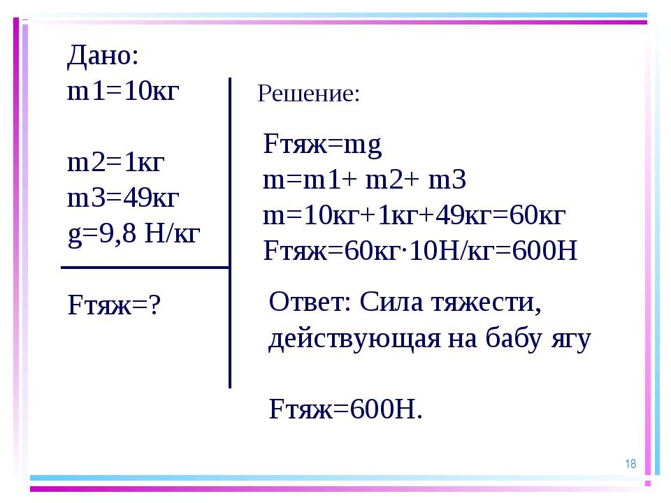 * Дано: m1=10кг m2=1кг m3=49кг g=9,8 Н/кг Fтяж=? Fтяж=mg m=m1+ m2+ m3 m=10кг...