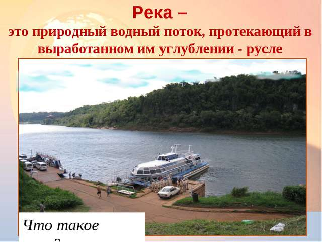 * Река – это природный водный поток, протекающий в выработанном им углублении...