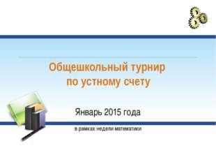 Общешкольный турнир по устному счету Январь 2015 года в рамках недели математ