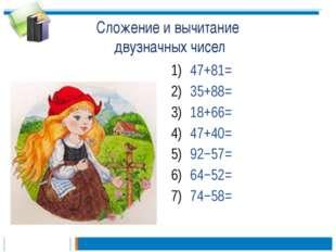 Сложение и вычитание двузначных чисел 47+81= 35+88= 18+66= 47+40= 92−57= 64−5