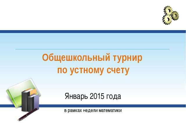 Общешкольный турнир по устному счету Январь 2015 года в рамках недели математ...