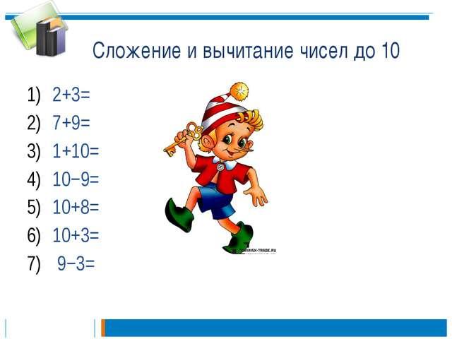 Сложение и вычитание чисел до 10 2+3= 7+9= 1+10= 10−9= 10+8= 10+3= 9−3=