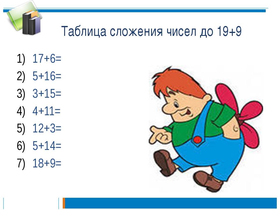 Таблица сложения чисел до 19+9 17+6= 5+16= 3+15= 4+11= 12+3= 5+14= 18+9=