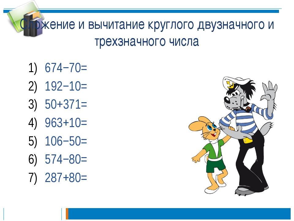 Сложение и вычитание круглого двузначного и трехзначного числа 674−70= 192−10...