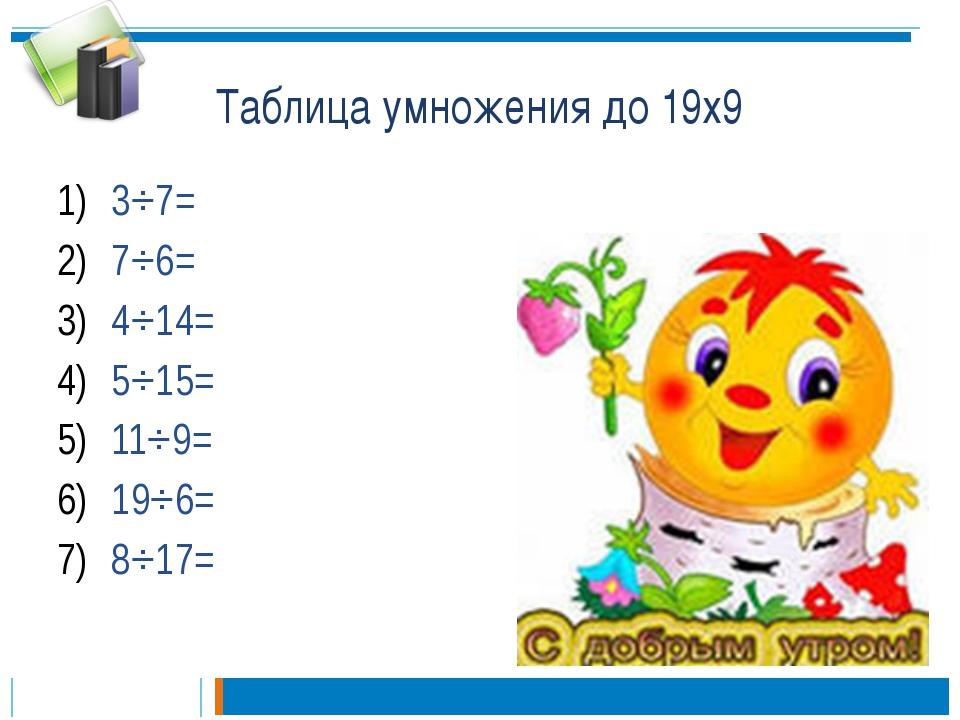 Таблица умножения до 19х9 3⋅7= 7⋅6= 4⋅14= 5⋅15= 11⋅9= 19⋅6= 8⋅17=