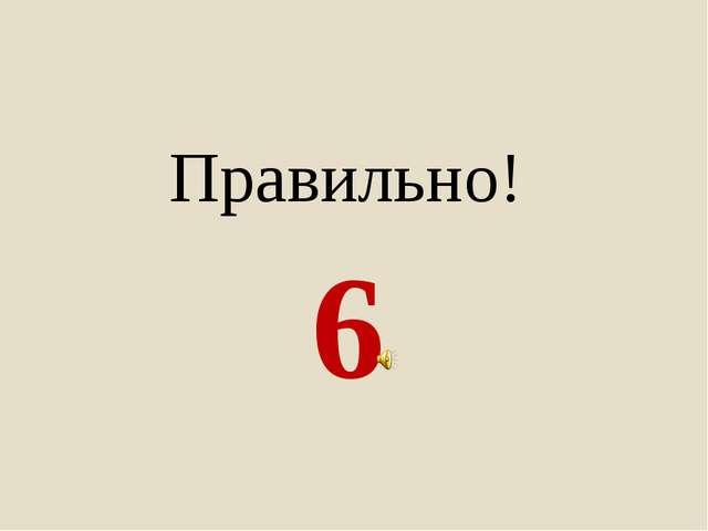 6 Правильно!