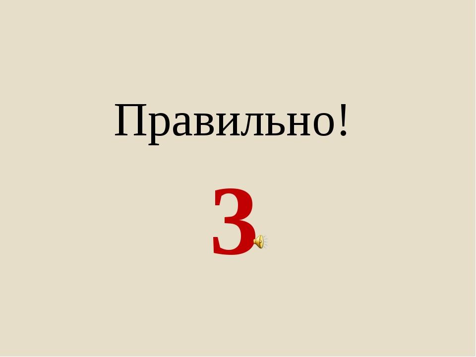 3 Правильно!