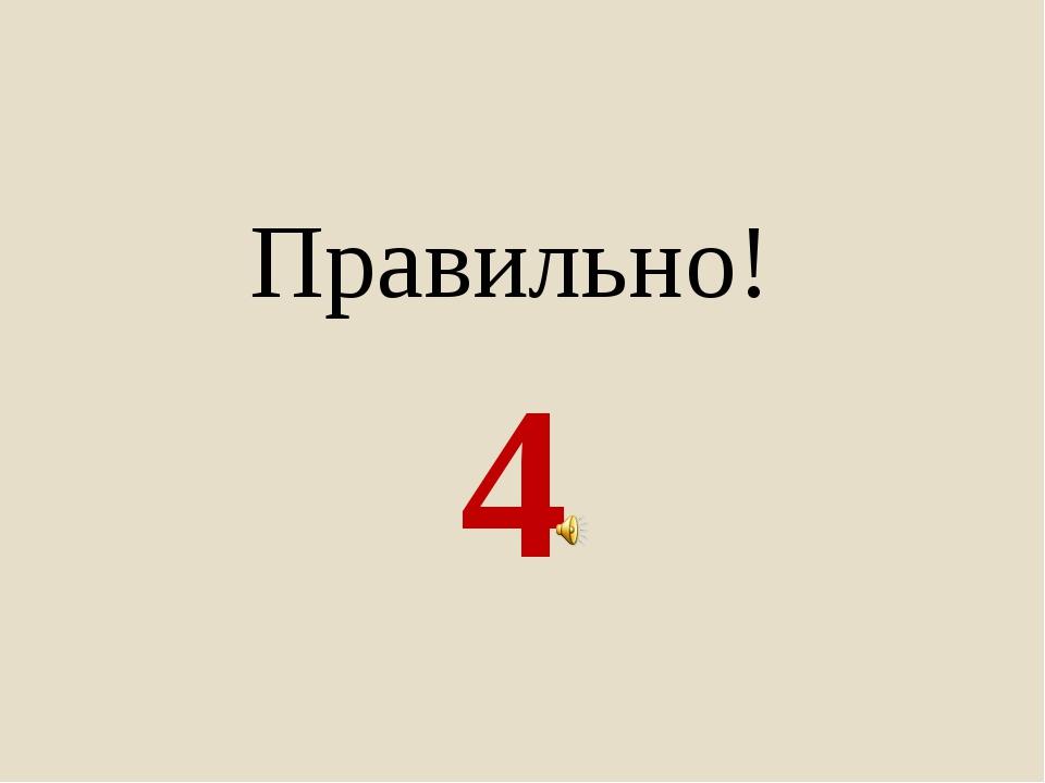4 Правильно!