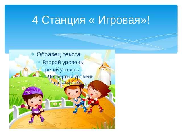 4 Станция « Игровая»!