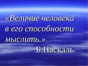 «Величие человека в его способности мыслить.» Б.Паскаль.