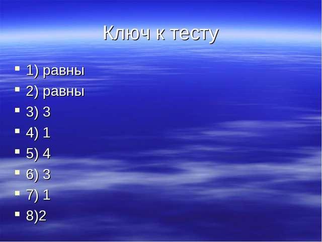 Ключ к тесту 1) равны 2) равны 3) 3 4) 1 5) 4 6) 3 7) 1 8)2