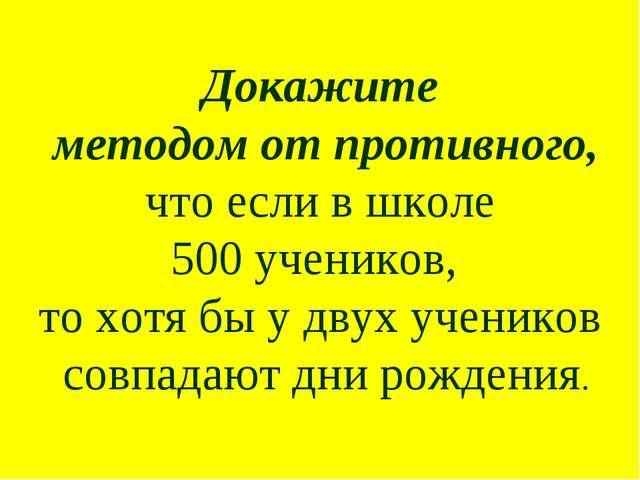 Докажите методом от противного, что если в школе 500 учеников, то хотя бы у...