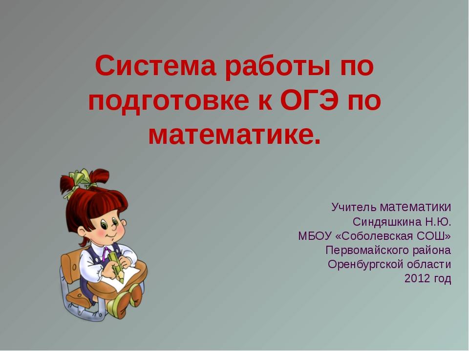 Система работы по подготовке к ОГЭ по математике. Учитель математики Синдяшки...