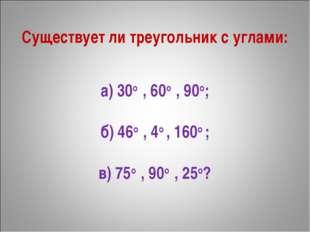 Существует ли треугольник с углами: а) 30о, 60о, 90о; б) 46о, 4о , 160о ;