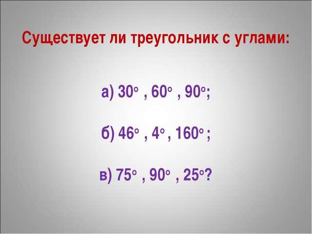 Существует ли треугольник с углами: а) 30о, 60о, 90о; б) 46о, 4о , 160о ;...