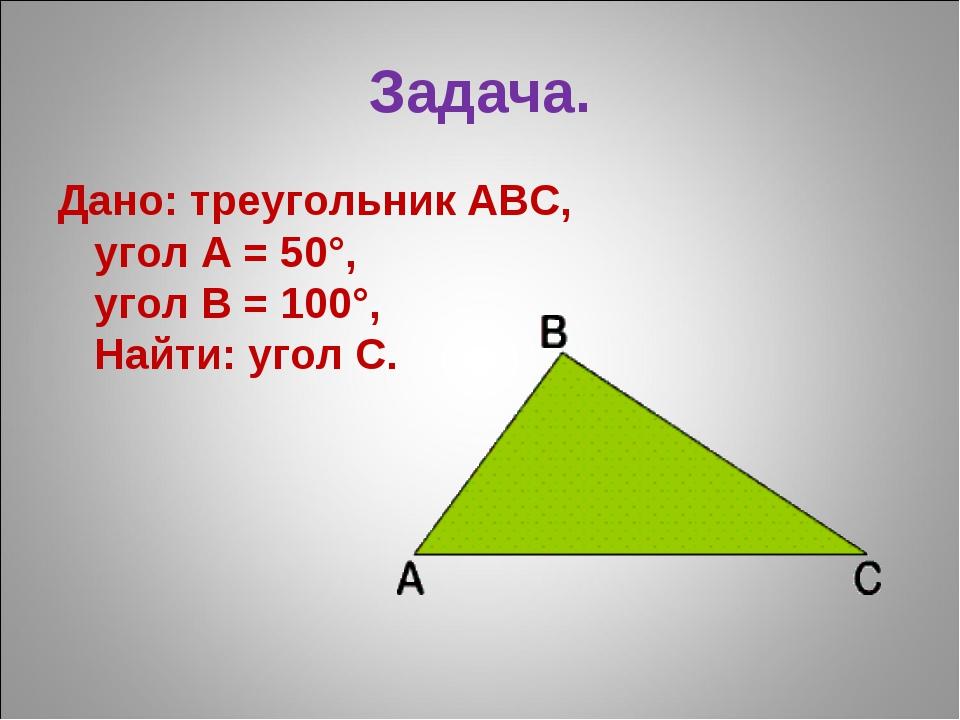 Задача. Дано: треугольник ABC, угол A = 50°, угол B = 100°, Найти: угол C.