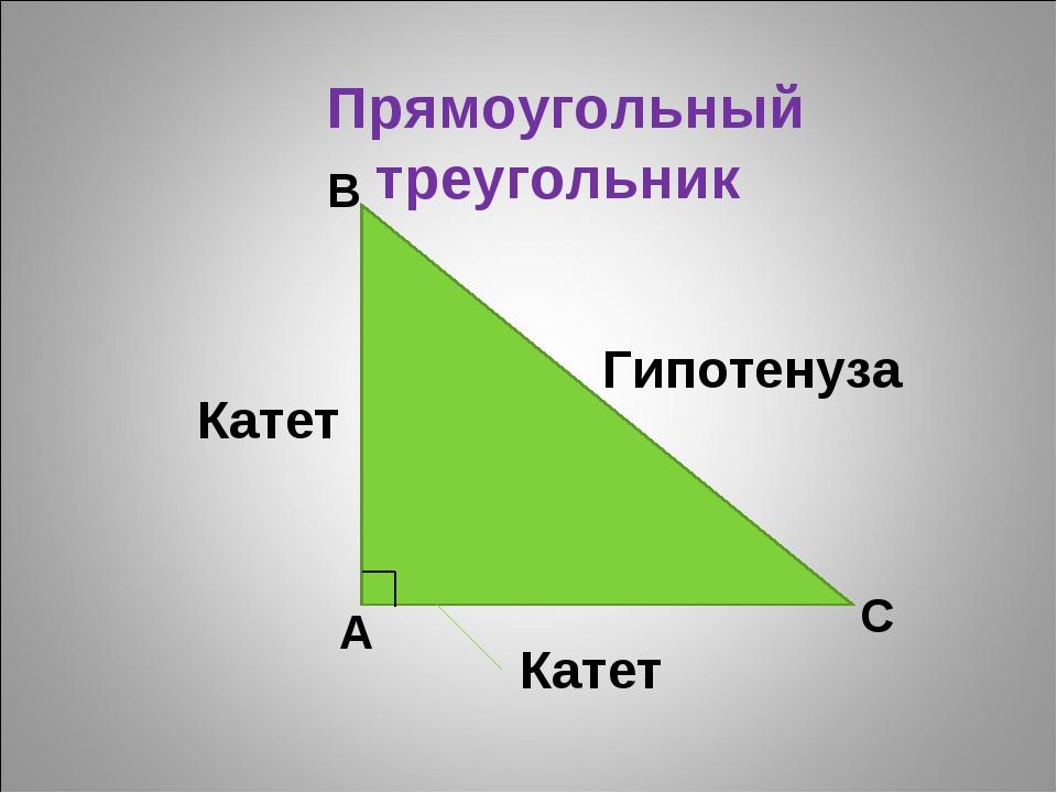 Прямоугольный треугольник Катет Катет Гипотенуза А В С