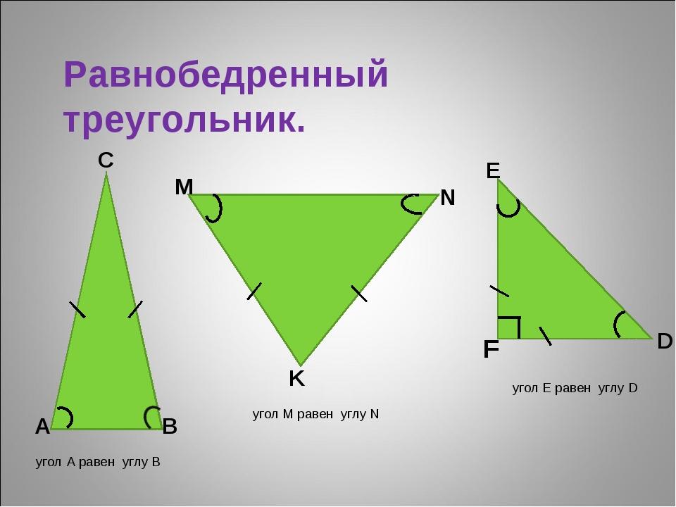Равнобедренный треугольник. М В F E K А D N С угол А равен углу В угол M раве...