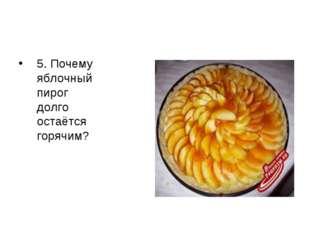 5. Почему яблочный пирог долго остаётся горячим?