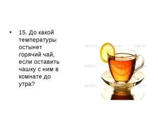 15. До какой температуры остынет горячий чай, если оставить чашку с ним в ком