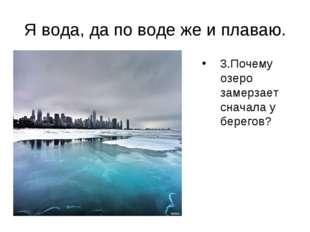 Я вода, да по воде же и плаваю. Почему озеро замерзает сначала у берегов? 3.П