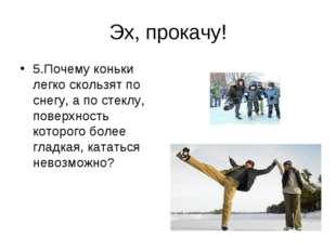 Эх, прокачу! 5.Почему коньки легко скользят по снегу, а по стеклу, поверхност