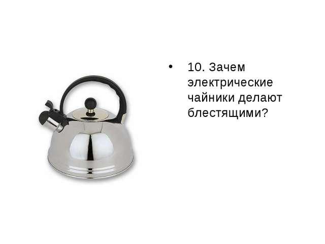 Зачем электрические чайники делают блестящими? 10. Зачем электрические чайни...