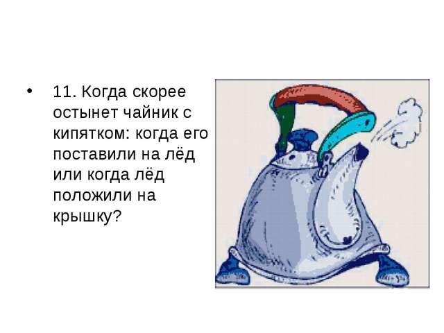11. Когда скорее остынет чайник с кипятком: когда его поставили на лёд или ко...