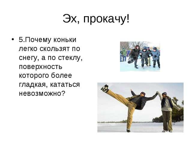 Эх, прокачу! 5.Почему коньки легко скользят по снегу, а по стеклу, поверхност...