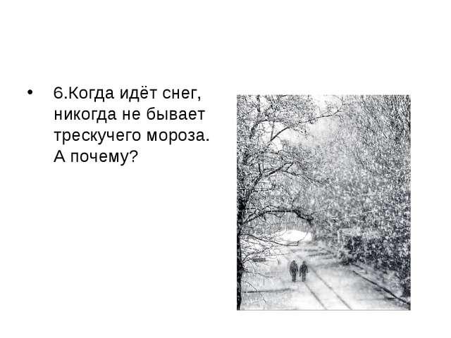 6.Когда идёт снег, никогда не бывает трескучего мороза. А почему?