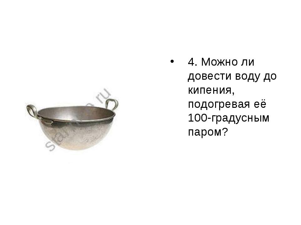 4. Можно ли довести воду до кипения, подогревая её 100-градусным паром?