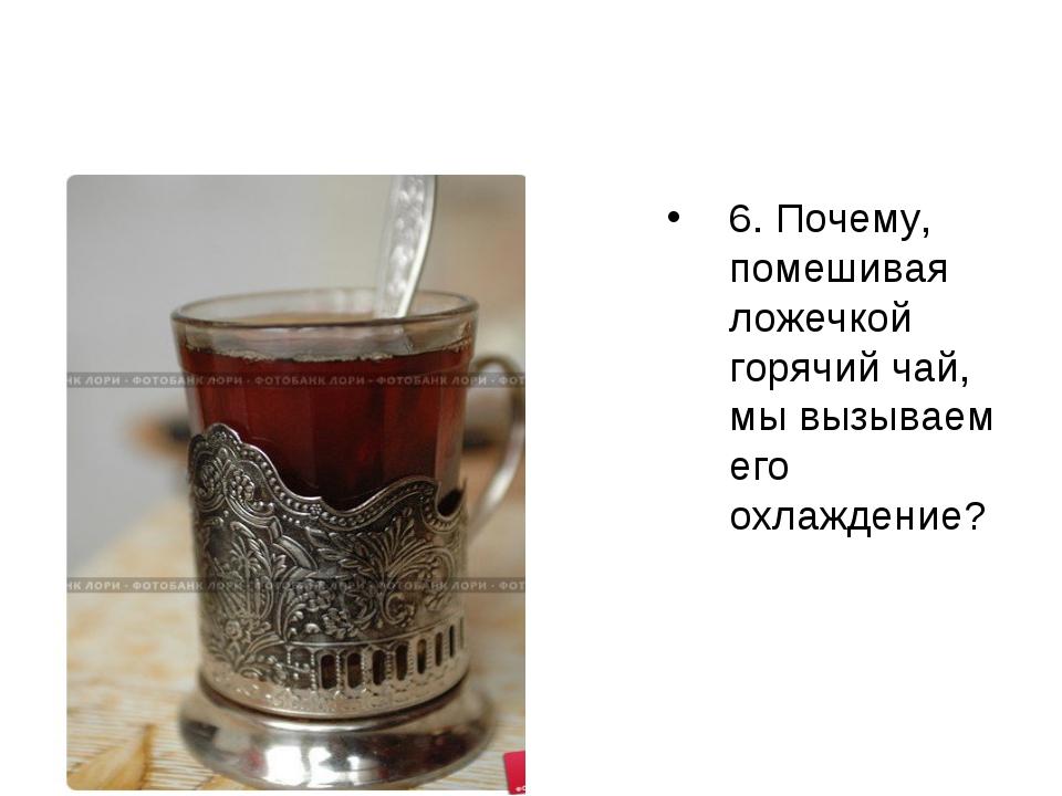 6. Почему, помешивая ложечкой горячий чай, мы вызываем его охлаждение?