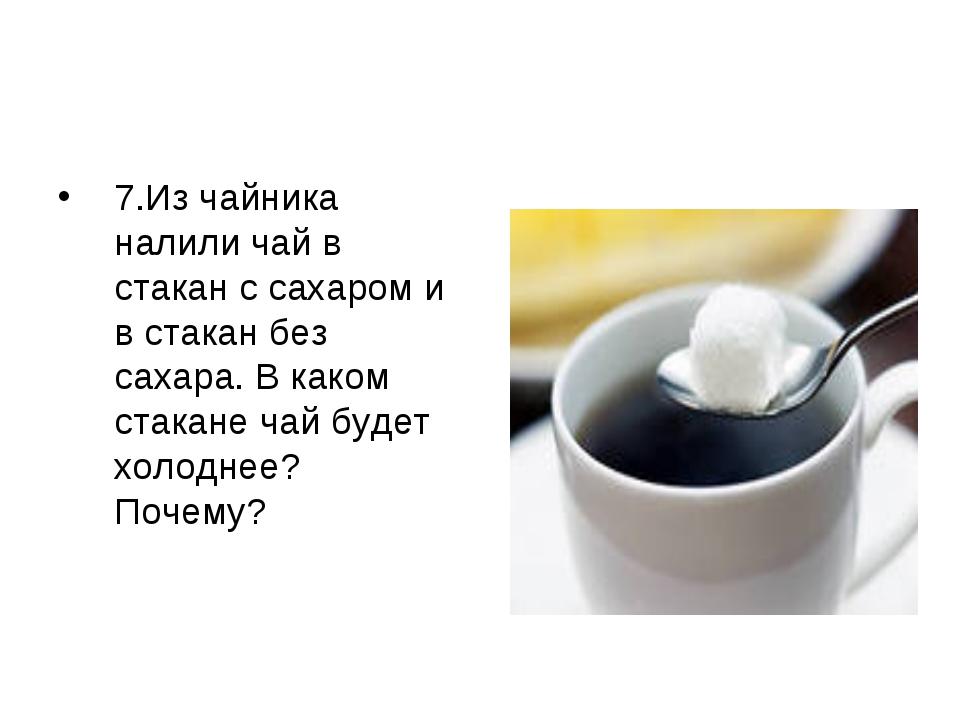 7.Из чайника налили чай в стакан с сахаром и в стакан без сахара. В каком ста...