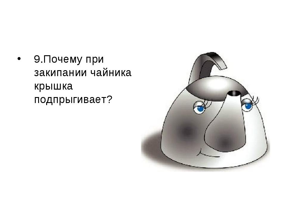 9.Почему при закипании чайника крышка подпрыгивает? Почему при закипании чайн...
