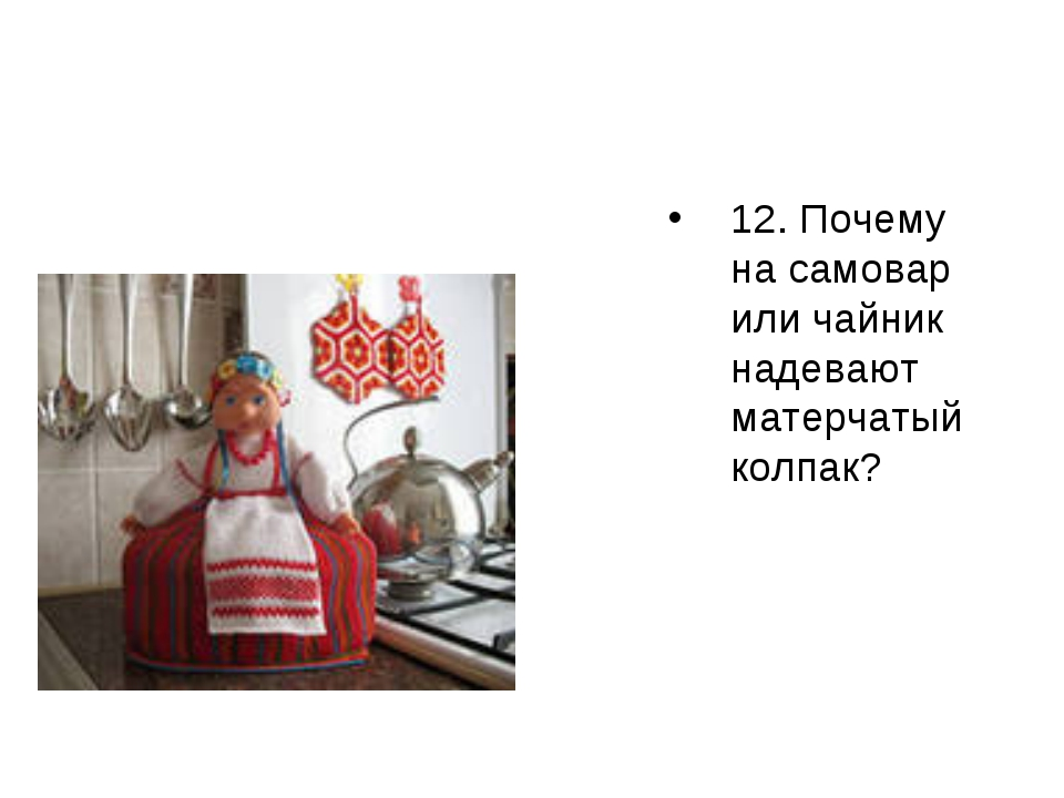 12. Почему на самовар или чайник надевают матерчатый колпак?